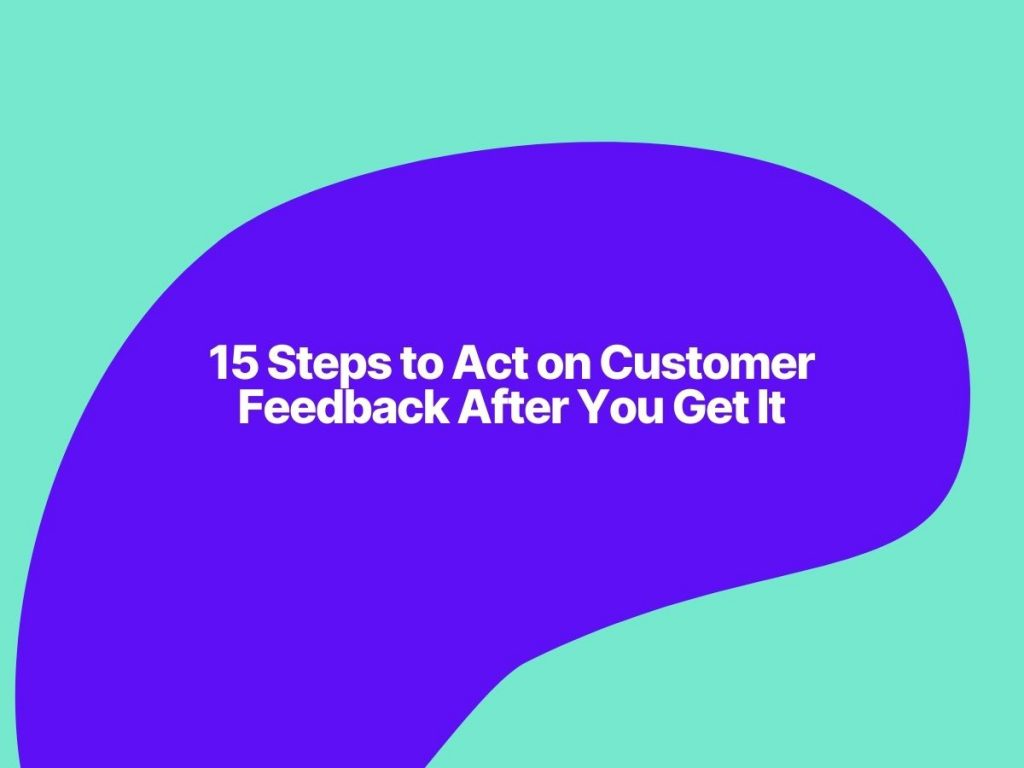 How to Act on Customer Feedback After You Get It